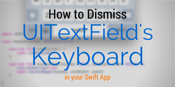 How to Dismiss UITextField's Keyboard in your Swift App